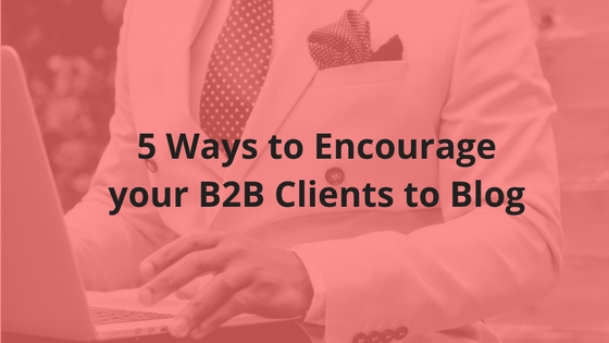 5 Ways to Encourage your B2B Clients to Blog