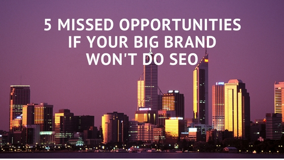 5 MISSED OPPORTUNITIES IF YOUR BIG BRAND WON'T DO SEO
